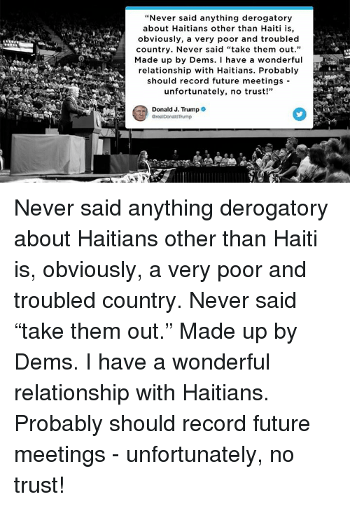 """Future, Haiti, and Record: """"Never said anything derogatory  about Haitians other than Haiti is,  obviously, a very poor and troubled  country. Never said """"take them out.""""  Made up by Dems. I have a wondefu  relationship with Haitians. Probably  should record future meetings -  unfortunately, no trust!""""  Donald J. Trump Never said anything derogatory about Haitians other than Haiti is, obviously, a very poor and troubled country. Never said """"take them out."""" Made up by Dems. I have a wonderful relationship with Haitians. Probably should record future meetings - unfortunately, no trust!"""