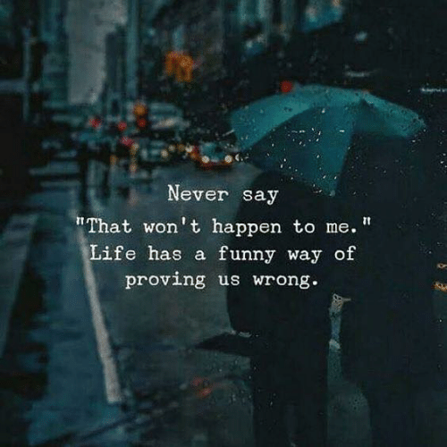 """Proving: Never say  """"That won't happen to me.  Life has a funny way of  proving us wrong"""