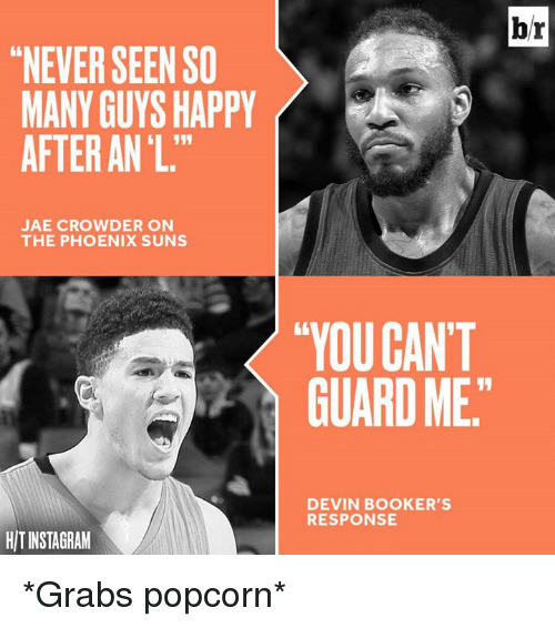 "Phoenix Suns, Jae Crowder, and Happy: ""NEVER SEEN SO  MANY GUYS HAPPY  AFTER ANL.""  JAE CROWDER ON  THE PHOENIX SUNS  HITINSTAGRAM  ""YOU CAN'T  GUARD ME  DEVIN BOOKER'S  RESPONSE  br *Grabs popcorn*"