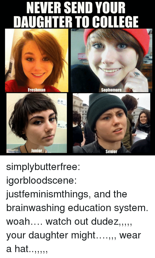 college freshman: NEVER SEND YOUR  DAUGHTER TO COLLEGE  Freshman  Sophomore  Junior  Senior simplybutterfree: igorbloodscene: justfeminismthings, and the brainwashing education system. woah…. watch out dudez,,,,, your daughter might….,,, wear a hat..,,,,,
