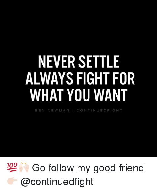 following: NEVER SETTLE  ALWAYS FIGHT FOR  WHAT YOU WANT  CONTINUED FIGHT  BEN NEW MAN 💯🙌🏻 Go follow my good friend 👉🏻 @continuedfight