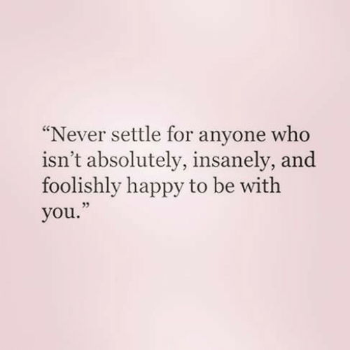 Insanely: Never settle for anyone who  isn't absolutely, insanely, and  foolishly happy to be with  you.  35