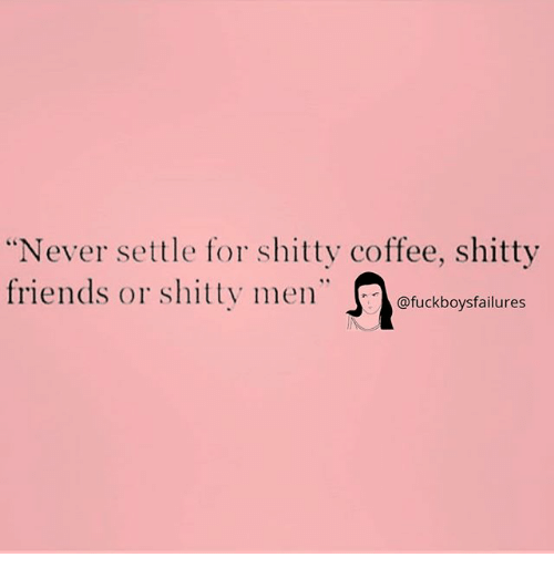 """Friends, Coffee, and Girl Memes: Never settle for shitty coffee, shitty  friends or shitty men""""  @fuckboysfailures"""