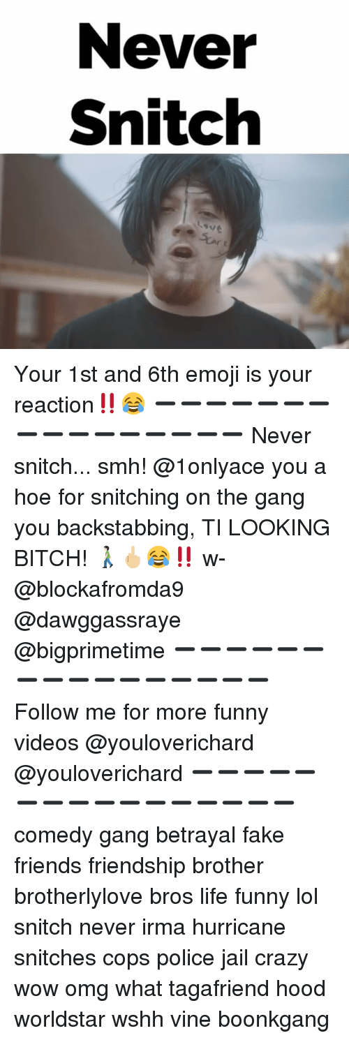Crazyness: Never  Snitch  9ve Your 1st and 6th emoji is your reaction‼️😂 ➖➖➖➖➖➖➖➖➖➖➖➖➖➖➖➖ Never snitch... smh! @1onlyace you a hoe for snitching on the gang you backstabbing, TI LOOKING BITCH! 🚶🏻🖕🏼😂‼️ w- @blockafromda9 @dawggassraye @bigprimetime ➖➖➖➖➖➖➖➖➖➖➖➖➖➖➖➖ Follow me for more funny videos @youloverichard @youloverichard ➖➖➖➖➖➖➖➖➖➖➖➖➖➖➖➖ comedy gang betrayal fake friends friendship brother brotherlylove bros life funny lol snitch never irma hurricane snitches cops police jail crazy wow omg what tagafriend hood worldstar wshh vine boonkgang