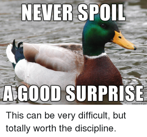 discipline: NEVER SPOIL  A GOOD SURPRISE This can be very difficult, but totally worth the discipline.