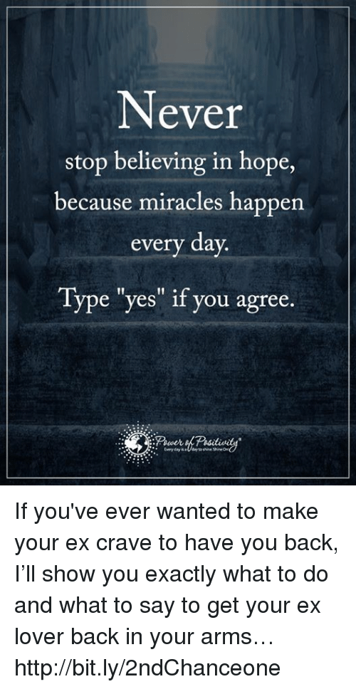 """Memes, 🤖, and bit.ly: Never  stop believing in hope,  because miracles happen  every day.  Type """"yes"""" if you agree If you've ever wanted to make your ex crave to have you back, I'll show you exactly what to do and what to say to get your ex lover back in your arms… http://bit.ly/2ndChanceone"""