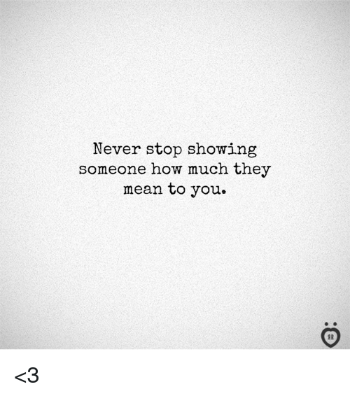 Mean, Never, and How: Never stop showing  someone how much they  mean to you.  I R <3