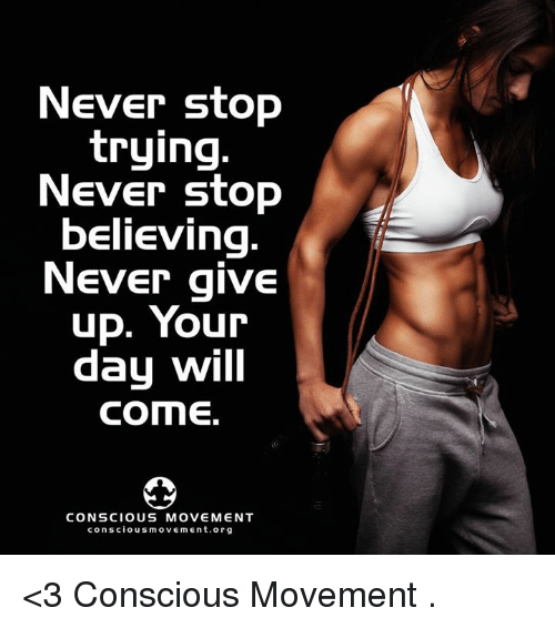 conscious: Never stop  trying  Never stop  believing  Never give  up. Your  day will  COME.  CONSCIOUS MOVEMENT  conscious movement org <3 Conscious Movement  .