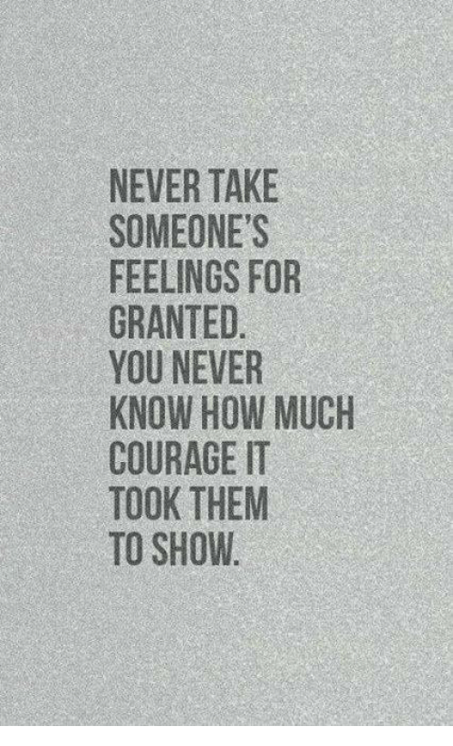 For Granted: NEVER TAKE  SOMEONE'S  FEELINGS FOR  GRANTED  YOU NEVER  KNOW HOW MUCH  COURAGE IT  TOOK THEM  TO SHOW