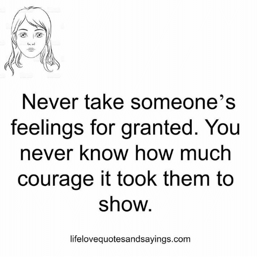 For Granted: Never take someone's  feelings for granted. You  never know how much  courage it took them to  show.  lifelovequotesandsayings.com