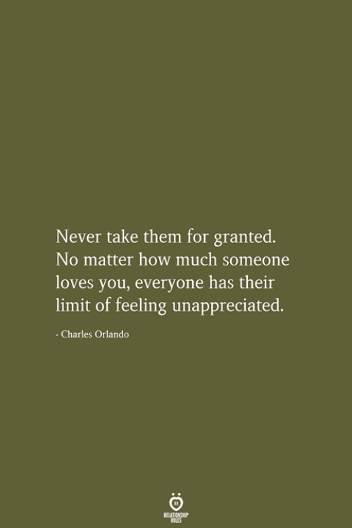 Orlando: Never take them for granted.  No matter how much someone  loves you, everyone has their  limit of feeling unappreciated.  - Charles Orlando  RELATIONSHIP  LES