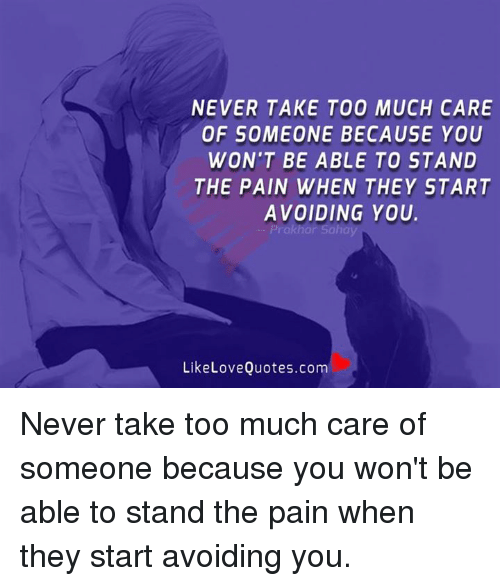 Love, Memes, and Too Much: NEVER TAKE TOO MUCH CARE  OF SOMEONE BECAUSE YOU  WON'T BE ABLE TO STAND  THE PAIN WHEN THEY START  AVOIDING YOU.  Prakhar Sahay  Like Love Quotes.com Never take too much care of someone because you won't be able to stand the pain when they start avoiding you.