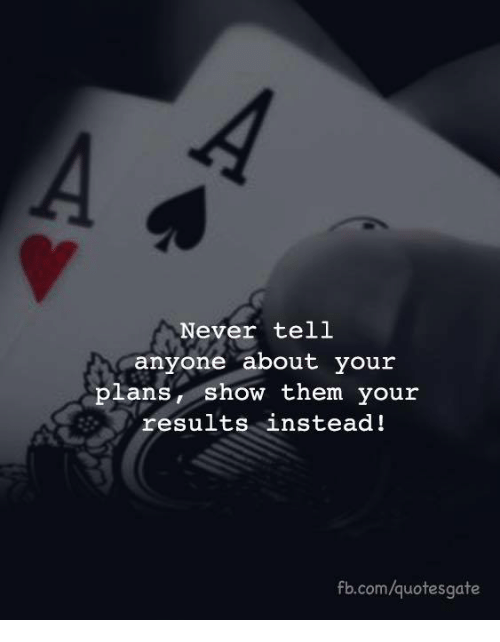 Your Plans: Never tell  anyone about your  plans, show them your  results instead!  fb.com/quotesgate