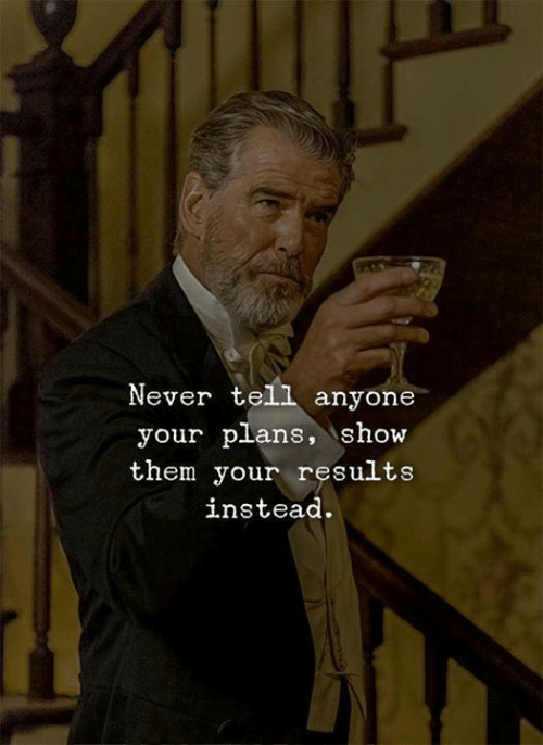 Your Plans: Never tell anyone  your plans, show  them your results  instead.