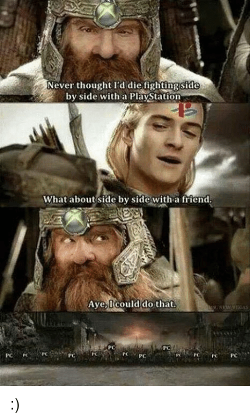Video Games, Side by Side, and Aye: Never thought I'd die fighting side  by side with a Playstation  What about side by side with a friend.  Aye, could do that.  PC  PC  PC  PC :)