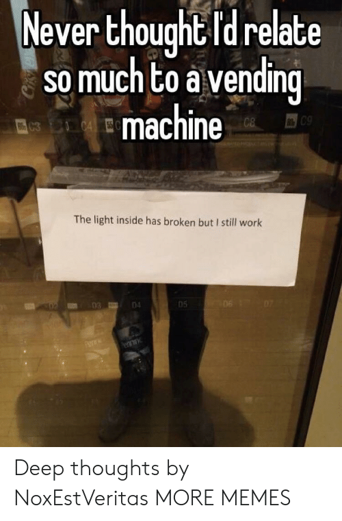 vending machine: Never thought Id relate  so much to a vending  machine  09  The light inside has broken but I still work  un 03  04  05 Deep thoughts by NoxEstVeritas MORE MEMES