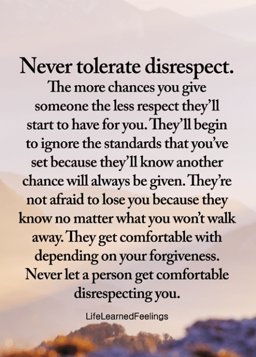 Forgiveness: Never tolerate disrespect.  The more chances you give  someone the less respect they'll  start to have for you. They'll begin  ignore the standards that you've  set because they'll know another  chance will always be given. They're  not afraid to lose you because they  know no matter what you won't walk  away. They get comfortable with  depending on your forgiveness.  Never let a person get comfortable  disrespecting you.  LifeLearnedFeelings