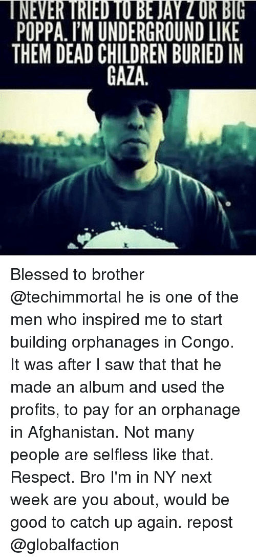 Blessed, Children, and Jay: NEVER TRIED TO BE JAY Z OR BIG  POPPA. I'M UNDERGROUND LIKE  THEM DEAD CHILDREN BURIED IN  GAZA  EN  KI  ll D  RLE  DI  NU  UB  RN  GE  TDIA  NIG  DUC  MD  l' A  ER AD Blessed to brother @techimmortal he is one of the men who inspired me to start building orphanages in Congo. It was after I saw that that he made an album and used the profits, to pay for an orphanage in Afghanistan. Not many people are selfless like that. Respect. Bro I'm in NY next week are you about, would be good to catch up again. repost @globalfaction