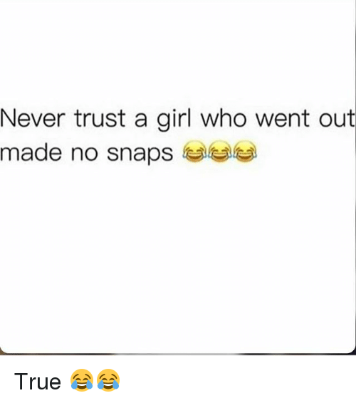 Funny, True, and Girl: Never trust a girl who went out  made no snaps  GaGa True 😂😂