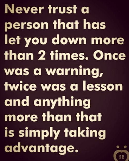 Lessoned: Never trust a  person that has  let you down more  than 2 times. Once  was a warning,  twice was a lesson  and anything  more than that  is simply taking  advantage.  AR