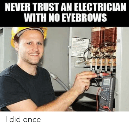 Electrician: NEVER TRUST AN ELECTRICIAN  WITH NO EYEBROWS  CAUTION I did once
