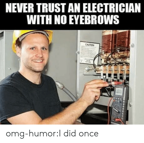 Electrician: NEVER TRUST AN ELECTRICIAN  WITH NO EYEBROWS  CAUTION omg-humor:I did once