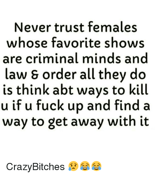Memes, Criminal Minds, and 🤖: Never trust females  whose favorite shows  are criminal minds and  Law S order all they do  is think abt ways to kill  u if u fuck up and find a  way to get away with it CrazyBitches 😥😂😂