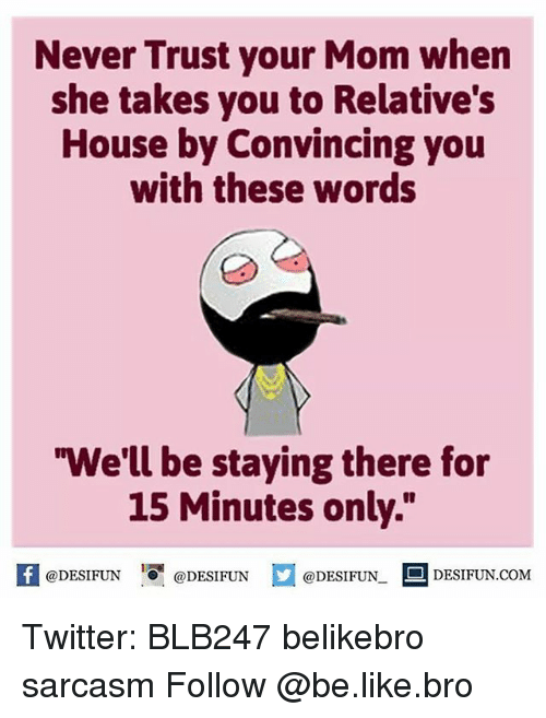 """Memes, Sarcasm, and 🤖: Never Trust your Mom when  she takes you to Relative's  House by Convincing you  with these words  """"We'll be staying there for  15 Minutes only.""""  @DESIFUN.  DESIFUN.COM  @DESIFUN  @DESIFUN Twitter: BLB247 belikebro sarcasm Follow @be.like.bro"""