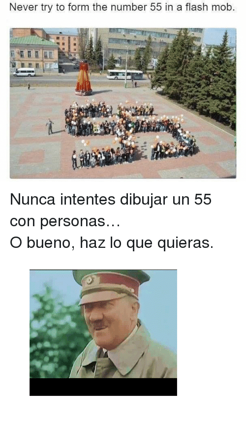 """flash mob: Never try to form the number 55 in a flash mob. <p>Nunca intentes dibujar un 55 con personas&hellip;</p><p>O bueno, haz lo que quieras.</p><figure class=""""tmblr-full"""" data-orig-height=""""257"""" data-orig-width=""""300""""><img src=""""https://78.media.tumblr.com/26a8a1b0d3c3d88bfb9249c434253565/tumblr_inline_oocc46d5Cz1qhy6fn_500.gif"""" data-orig-height=""""257"""" data-orig-width=""""300""""/></figure>"""
