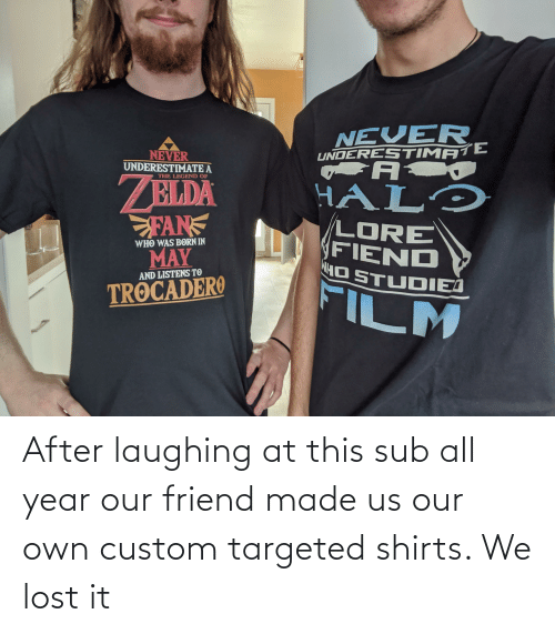 hal: NEVER  UNDERESTIMATE  A  NEVER  UNDERESTIMATE A  THE LEGEND OF  BLDA  FAN  MAY  HAL'  LORE  FIEND  NH STUDIEJ  WHO WAS BORN IN  AND LISTENS TO  FILM  TROCADERO After laughing at this sub all year our friend made us our own custom targeted shirts. We lost it