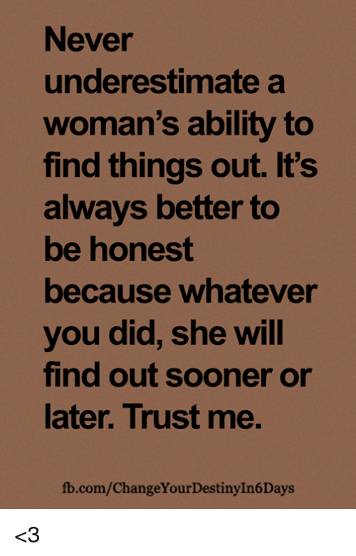 Memes, fb.com, and Ability: Never  underestimate a  woman's ability to  find things out. It's  always better to  be honest  because whatever  you did, she will  find out sooner or  later. Trust me.  fb.com/ChangeYourDestinyIn6Days <3