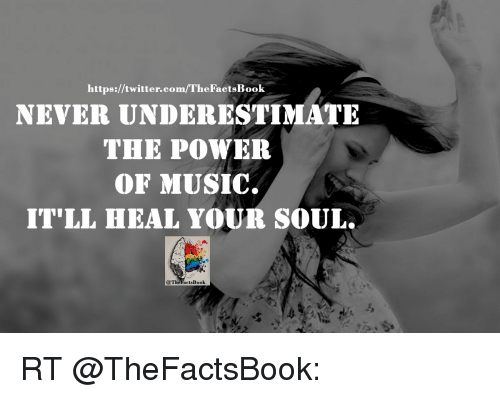 Memes, Music, and 🤖: NEVER UNDERESTIMATE  https://twitter.co  THE POWER  OF MUSIC.  IT'LL HEAL YOUR SOUL.  @The Facts Book RT @TheFactsBook: