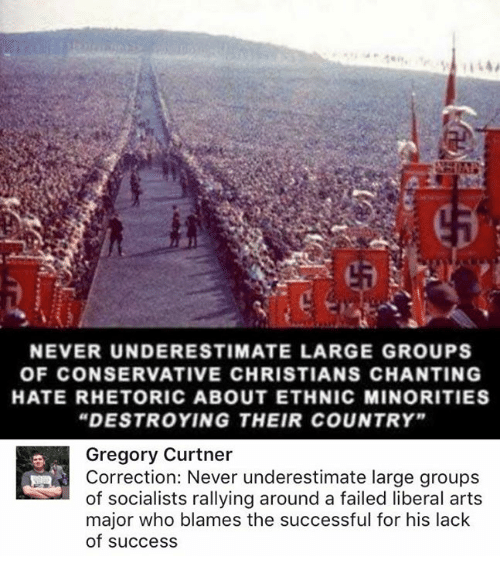 """Memes, Conservative, and Never: NEVER UNDERESTIMATE LARGE GROUPS  OF CONSERVATIVE CHRISTIANS CHANTING  HATE RHETORIC ABOUT ETHNIC MINORITIES  """"DESTROYING THEIR COUNTRY""""  Gregory Curtner  Correction: Never underestimate large groups  of socialists rallying around a failed liberal arts  major who blames the successful for his lack  of success"""