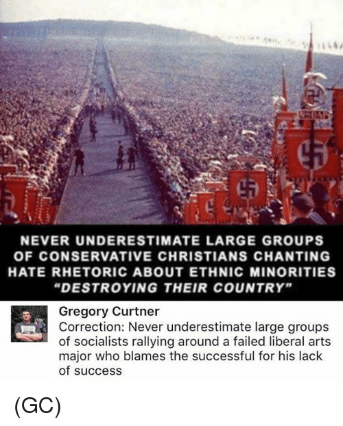 "Correction: NEVER UNDERESTIMATE LARGE GROUPS  OF CONSERVATIVE CHRISTIANS CHANTING  HATE RHETORIC ABOUT ETHNIC MINORITIES  ""DESTROYING THEIR COUNTRY""  Gregory Curtner  Correction: Never underestimate large groups  of socialists rallying around a failed liberal art:s  major who blames the successful for his lack  of success (GC)"