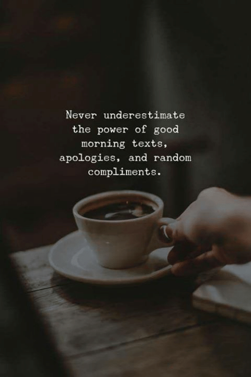 underestimate: Never underestimate  the power of good  morning texts,  apologies, and random  compliments.