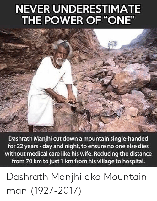 """underestimate: NEVER UNDERESTIMATE  THE POWER OF """"ONE""""  Dashrath Manjhi cut down a mountain single-handed  for 22 years-day and night, to ensure no one else dies  without medical care like his wife. Reducing the distance  from 70 km to just 1 km from his village to hospital. Dashrath Manjhi aka Mountain man (1927-2017)"""