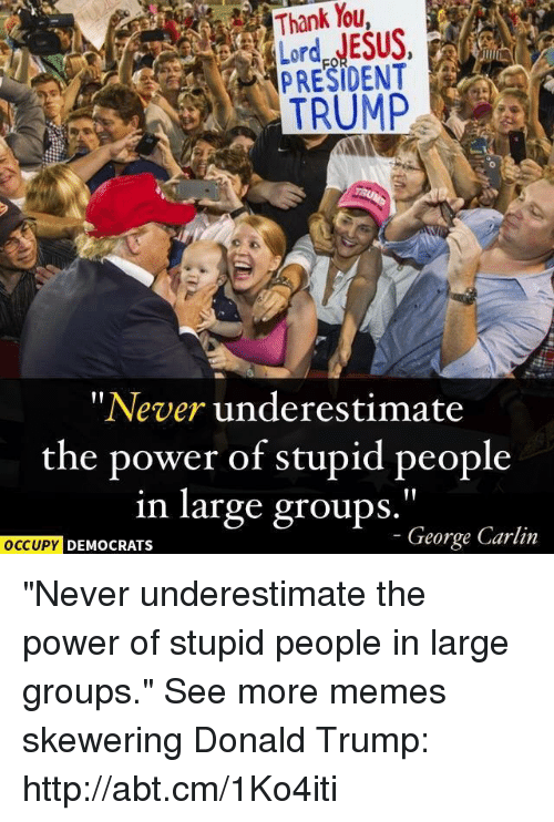 """Donald Trump: """"Never underestimate  the power of stupid people  in large groups  George Carlin  OCCUPY DEMOCRATS """"Never underestimate the power of stupid people in large groups.""""  See more memes skewering Donald Trump: http://abt.cm/1Ko4iti"""
