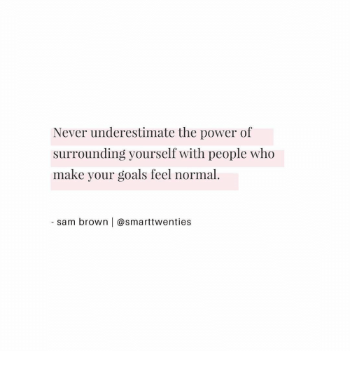 underestimate: Never underestimate the power of  surrounding yourself with people who  make your goals feel normal.  sam brown | @smarttwenties