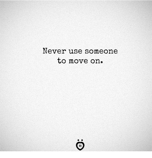 Never, Move, and Use: Never use someone  to move on.  SR
