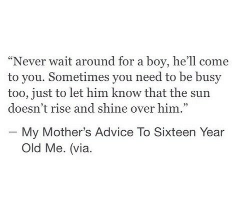 """Rise And Shine: """"Never wait around for a boy, he'll come  to you. Sometimes you need to be busy  too, just to let him know that the sun  doesn't rise and shine over him.""""  - My Mother's Advice To Sixteen Year  Old Me. (via."""