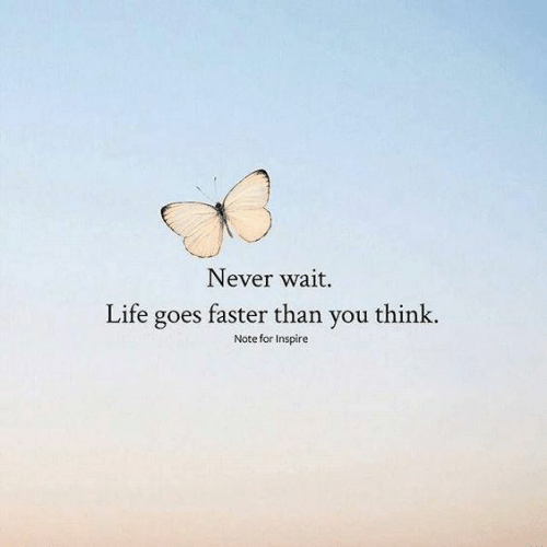 inspire: Never wait.  Life goes faster than you think.  Note for Inspire