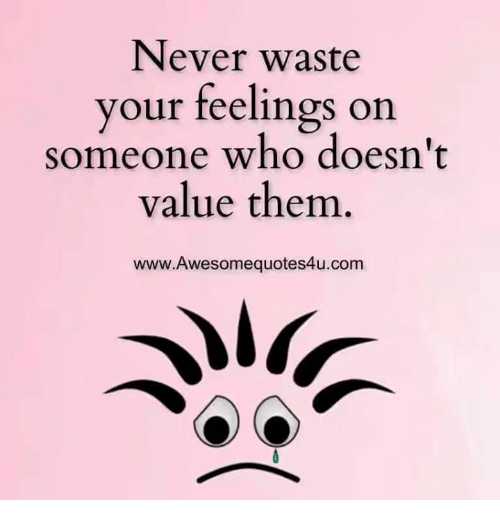 memes: Never waste  your feelings on  someone who doesn't  value them  www.Awesomequotes4u.com