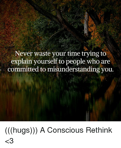 conscious: Never waste your time trying to  explain yourself to people who are  committed to misunderstanding you (((hugs))) A Conscious Rethink <3