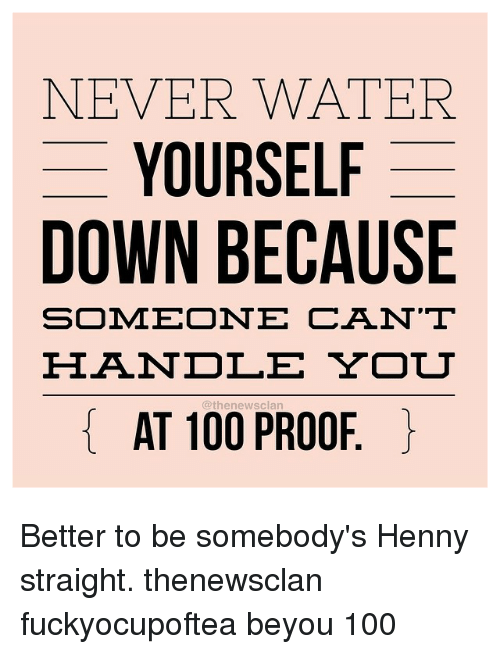Water, Yout, and Girl Memes: NEVER WATER  YOURSELF  DOWN BECAUSE  SOMEO NE CLANN'T  ANT DILE YOUT  @thene wsclan  AT 100 PROOF Better to be somebody's Henny straight. thenewsclan fuckyocupoftea beyou 100
