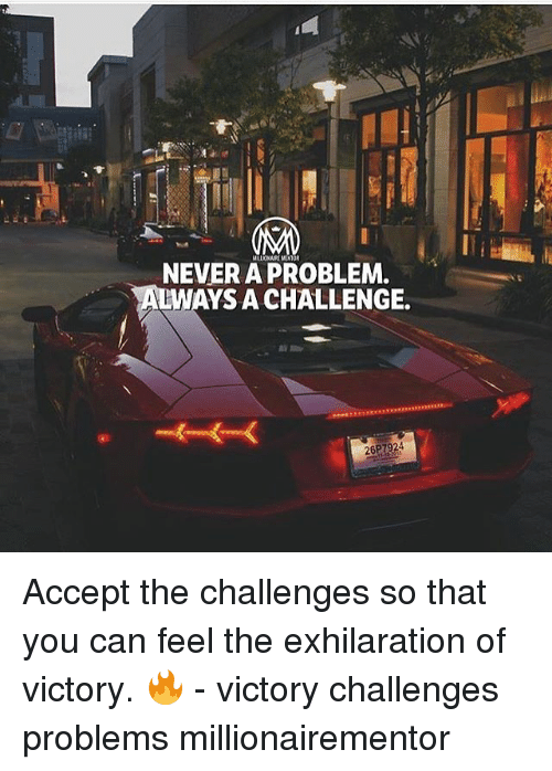 Memes, 🤖, and Can: NEVERAPROBLEM.  WAYS A CHALLENGE. Accept the challenges so that you can feel the exhilaration of victory. 🔥 - victory challenges problems millionairementor