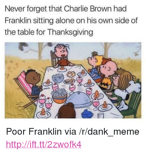 """charlie brown: Neverforget that Charlie Brown had  Franklin sitting alone on his own side of  the table for Thanksgiving <p>Poor Franklin via /r/dank_meme <a href=""""http://ift.tt/2zwofk4"""">http://ift.tt/2zwofk4</a></p>"""