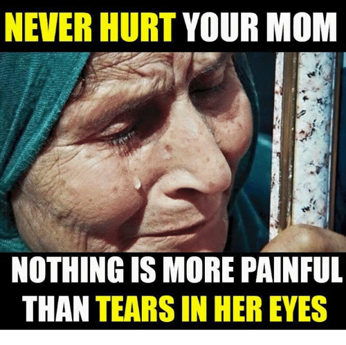 Memes, Mom, and 🤖: NEVERHURT YOUR MOM  NOTHING IS MORE PAINFUL  THAN TEARS IN HER EYES