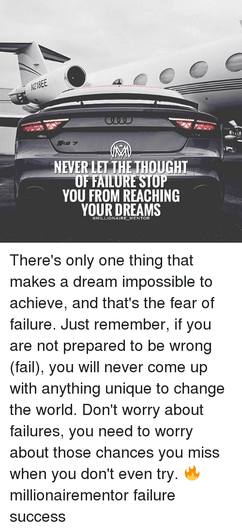 A Dream, Fail, and Memes: NEVERLET THE UGH  OF FAILURE STOP  YOU FROM REACHING  YOUR DREAMS There's only one thing that makes a dream impossible to achieve, and that's the fear of failure. Just remember, if you are not prepared to be wrong (fail), you will never come up with anything unique to change the world. Don't worry about failures, you need to worry about those chances you miss when you don't even try. 🔥 millionairementor failure success