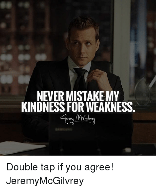 Kindness: NEVERMISTAKE MY  KINDNESS FOR WEAKNESS Double tap if you agree! JeremyMcGilvrey