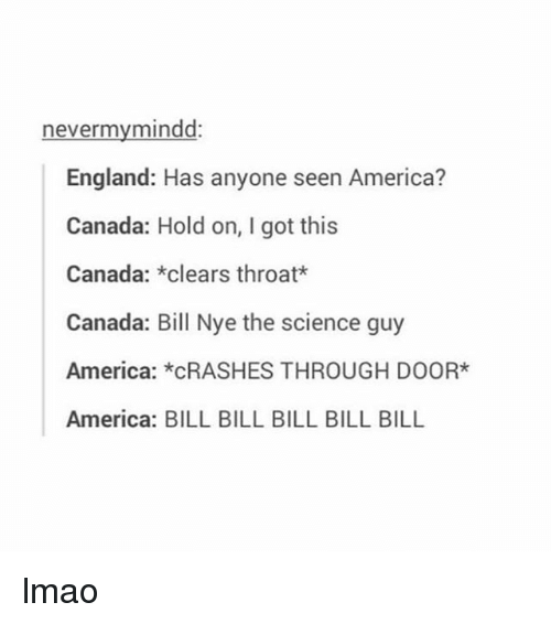 Girl Memes: nevermy mindd:  England: Has anyone seen America?  Canada: Hold on, I got this  Canada  clears throat*  Canada: Bill Nye the science guy  America  *CRASHES THROUGH DOOR*  America: BILL BILL BILL BILL BILL lmao